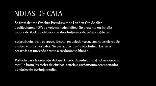 Se trata de una Ginebra Premium, tipo London Gin de diez destilaciones, 40% de volumen alcohólico. Se presenta en botella oscura de 70cl. Se elabora con diez botánicos de países exóticos.  Su producto final, es suave, limpio, en paladar seco, con notas claras de enebro y tonos herbales. No particularmente alcohólico. En nariz presenta un marcado aroma a cardamomo blanco.  Perfecto para la creación de Gin & Tonic de autor, utilizándose desde el tomillo hasta las pieles de cítricos, canela o cardamomo acompañadas de tónica de burbuja media.  Ideal para coctelería creativa, permitiendo elaborar combinados enriquecedores e innovadores.